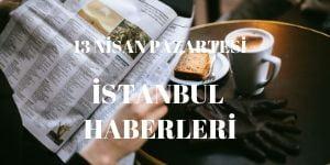 13 Nisan İstanbul Haberleri