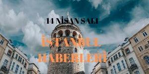 14 Nisan İstanbul Haberleri