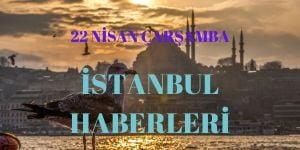 22 Nisan İstanbul Haberleri