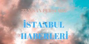23 Nisan İstanbul Haberleri